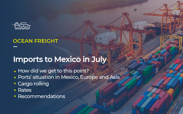 Over the picture of a port, it's written OCEAN FREIGHT Imports to Mexico in July • How did we get to this point? • Ports' situation in Mexico, Europe and Asia • Cargo rolling • Rates • Recommendations
